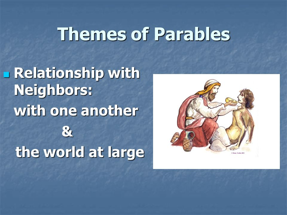 Themes of Parables Relationship with Neighbors: Relationship with Neighbors: with one another & the world at large the world at large