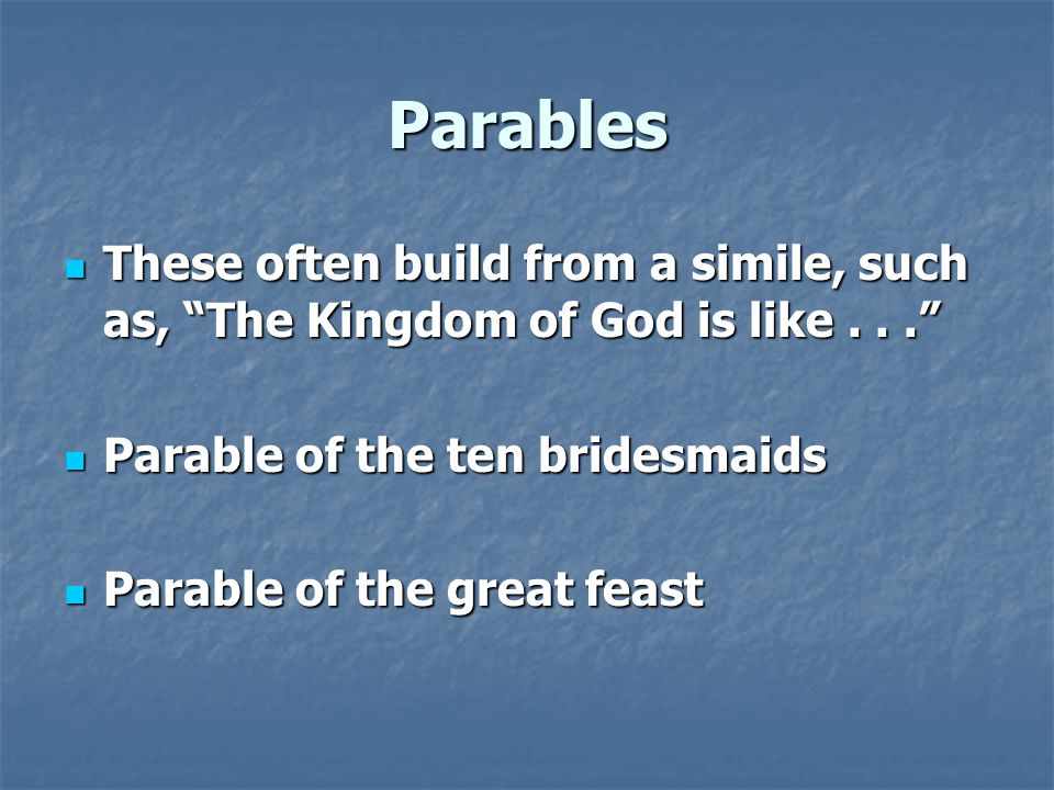 Parables These often build from a simile, such as, The Kingdom of God is like... These often build from a simile, such as, The Kingdom of God is like... Parable of the ten bridesmaids Parable of the ten bridesmaids Parable of the great feast Parable of the great feast