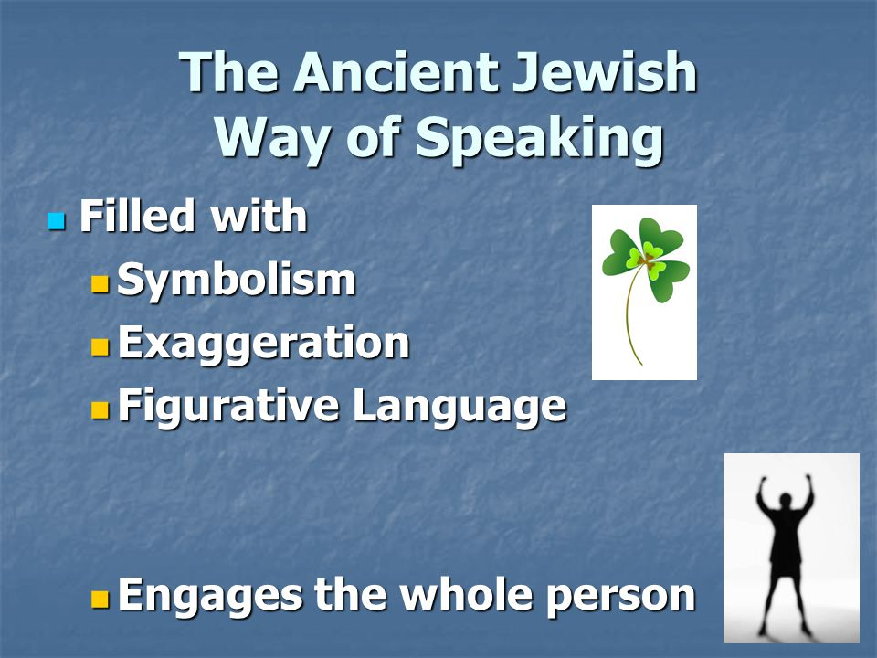 The Ancient Jewish Way of Speaking Filled with Filled with Symbolism Symbolism Exaggeration Exaggeration Figurative Language Figurative Language Engages the whole person Engages the whole person