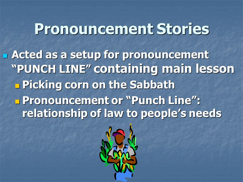 Pronouncement Stories Acted as a setup for pronouncement PUNCH LINE containing main lesson Acted as a setup for pronouncement PUNCH LINE containing main lesson Picking corn on the Sabbath Picking corn on the Sabbath Pronouncement or Punch Line : relationship of law to people's needs Pronouncement or Punch Line : relationship of law to people's needs