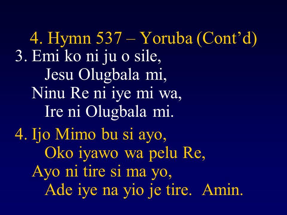 4. Hymn 537 – Yoruba (Cont'd) 3.Emi ko ni ju o sile, Jesu Olugbala mi, Ninu Re ni iye mi wa, Ire ni Olugbala mi. 4.Ijo Mimo bu si ayo, Oko iyawo wa pe