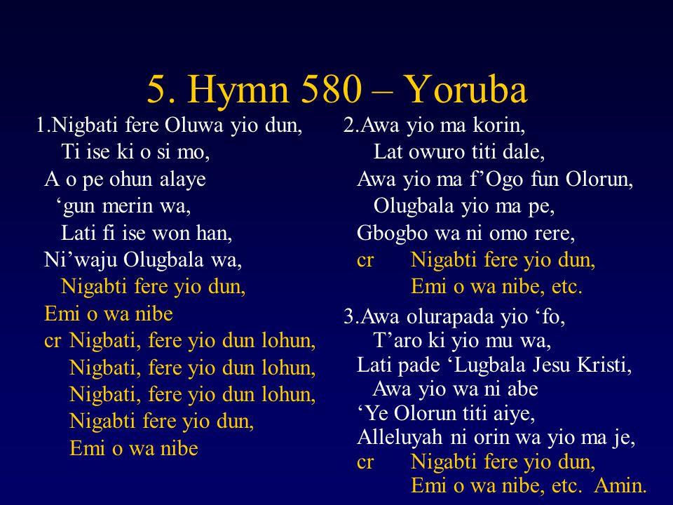 5. Hymn 580 – Yoruba 1.Nigbati fere Oluwa yio dun, Ti ise ki o si mo, A o pe ohun alaye 'gun merin wa, Lati fi ise won han, Ni'waju Olugbala wa, Nigab