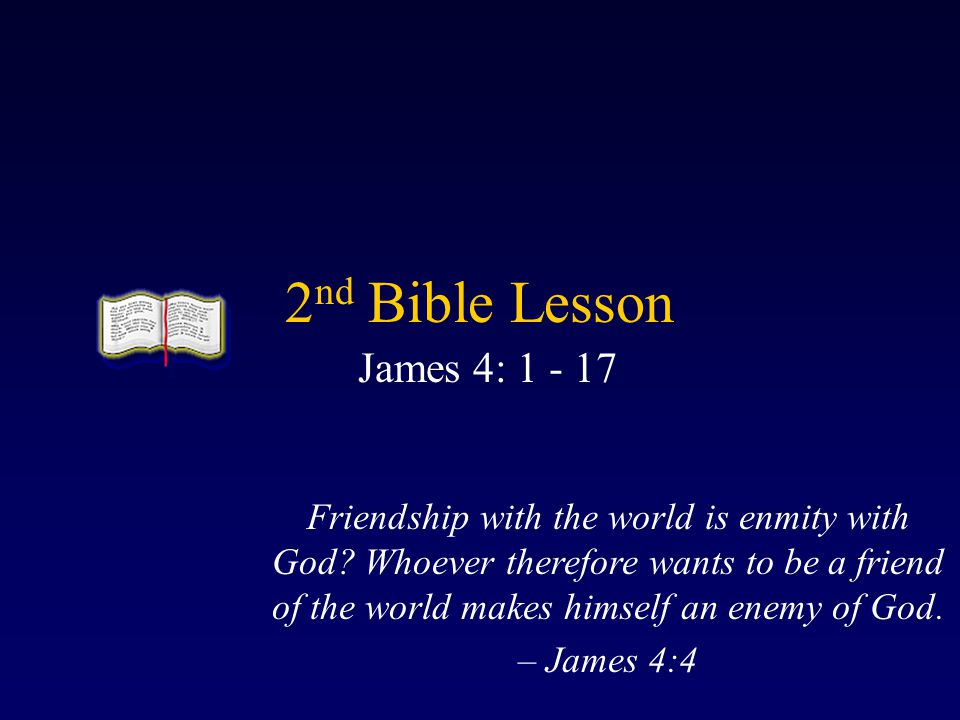 2 nd Bible Lesson James 4: 1 - 17 Friendship with the world is enmity with God.