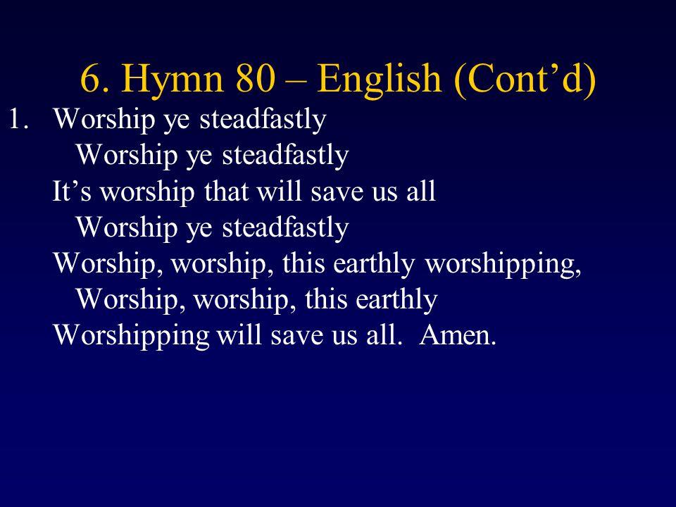 6. Hymn 80 – English (Cont'd) 1.Worship ye steadfastly Worship ye steadfastly It's worship that will save us all Worship ye steadfastly Worship, worsh