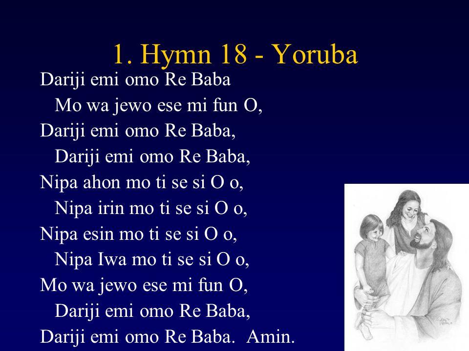 1. Hymn 18 - Yoruba Dariji emi omo Re Baba Mo wa jewo ese mi fun O, Dariji emi omo Re Baba, Nipa ahon mo ti se si O o, Nipa irin mo ti se si O o, Nipa