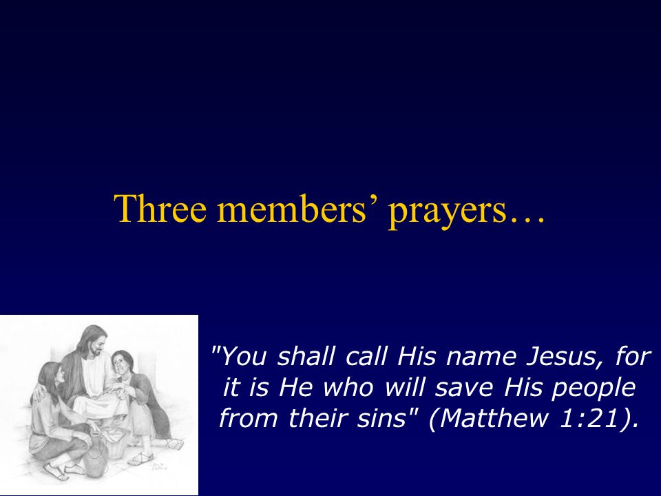 Three members' prayers… You shall call His name Jesus, for it is He who will save His people from their sins (Matthew 1:21).