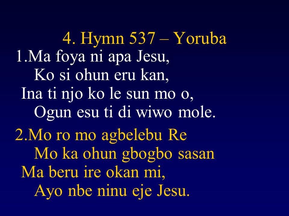 4. Hymn 537 – Yoruba 1.Ma foya ni apa Jesu, Ko si ohun eru kan, Ina ti njo ko le sun mo o, Ogun esu ti di wiwo mole. 2.Mo ro mo agbelebu Re Mo ka ohun