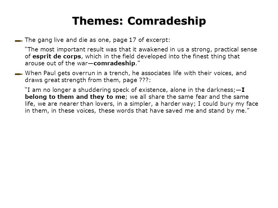 Themes: Comradeship The gang live and die as one, page 17 of excerpt: The most important result was that it awakened in us a strong, practical sense of esprit de corps, which in the field developed into the finest thing that arouse out of the war—comradeship. When Paul gets overrun in a trench, he associates life with their voices, and draws great strength from them, page ???: I am no longer a shuddering speck of existence, alone in the darkness;—I belong to them and they to me; we all share the same fear and the same life, we are nearer than lovers, in a simpler, a harder way; I could bury my face in them, in these voices, these words that have saved me and stand by me.