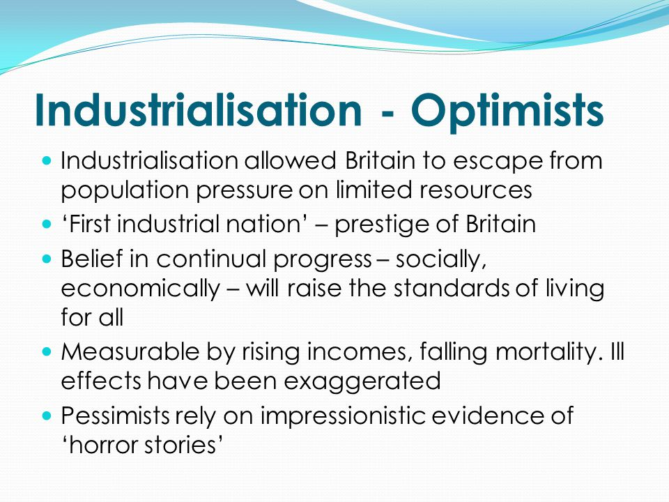 Industrialisation - Optimists Industrialisation allowed Britain to escape from population pressure on limited resources 'First industrial nation' – prestige of Britain Belief in continual progress – socially, economically – will raise the standards of living for all Measurable by rising incomes, falling mortality.