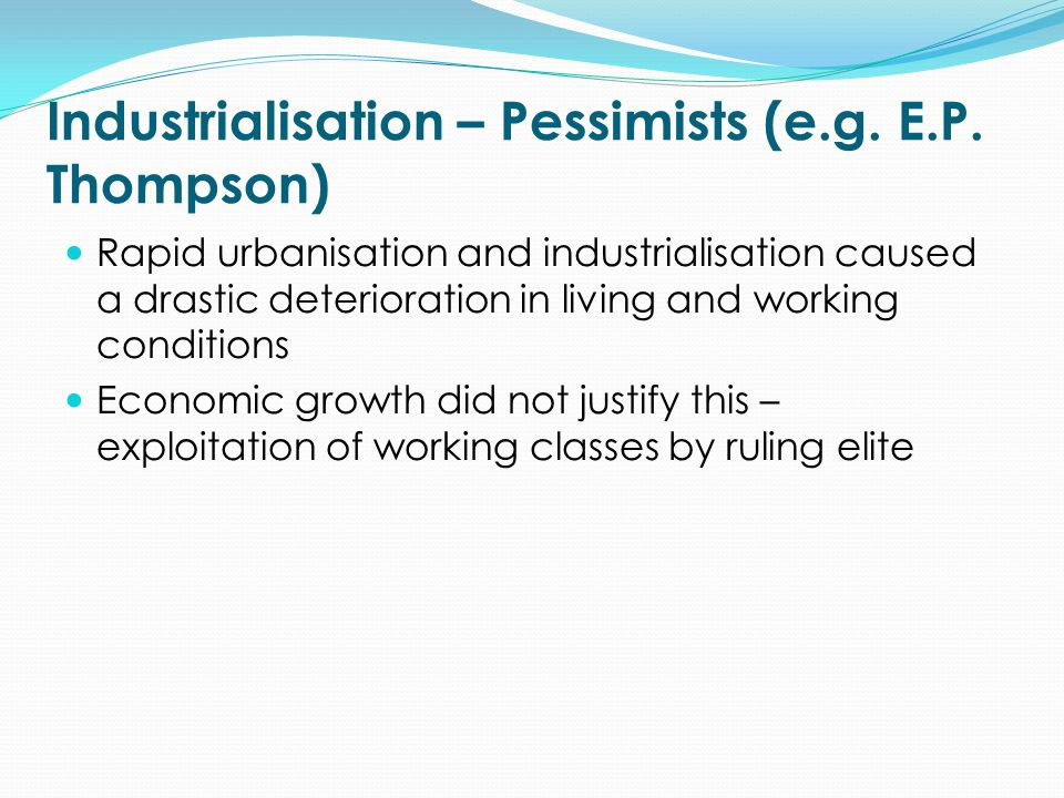 Industrialisation – Pessimists (e.g. E.P. Thompson) Rapid urbanisation and industrialisation caused a drastic deterioration in living and working cond
