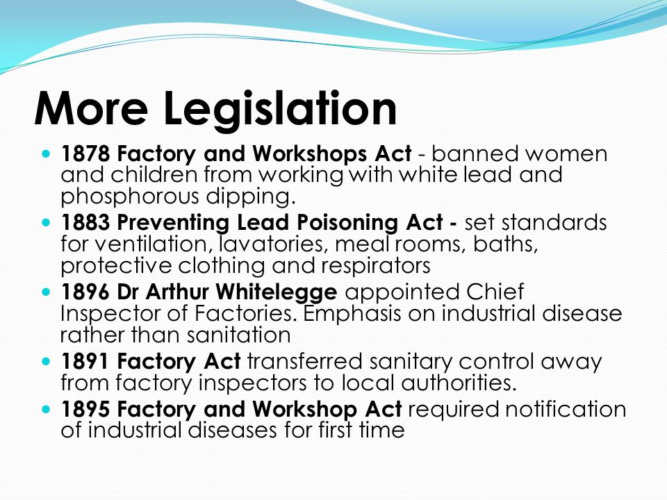 More Legislation 1878 Factory and Workshops Act - banned women and children from working with white lead and phosphorous dipping. 1883 Preventing Lead