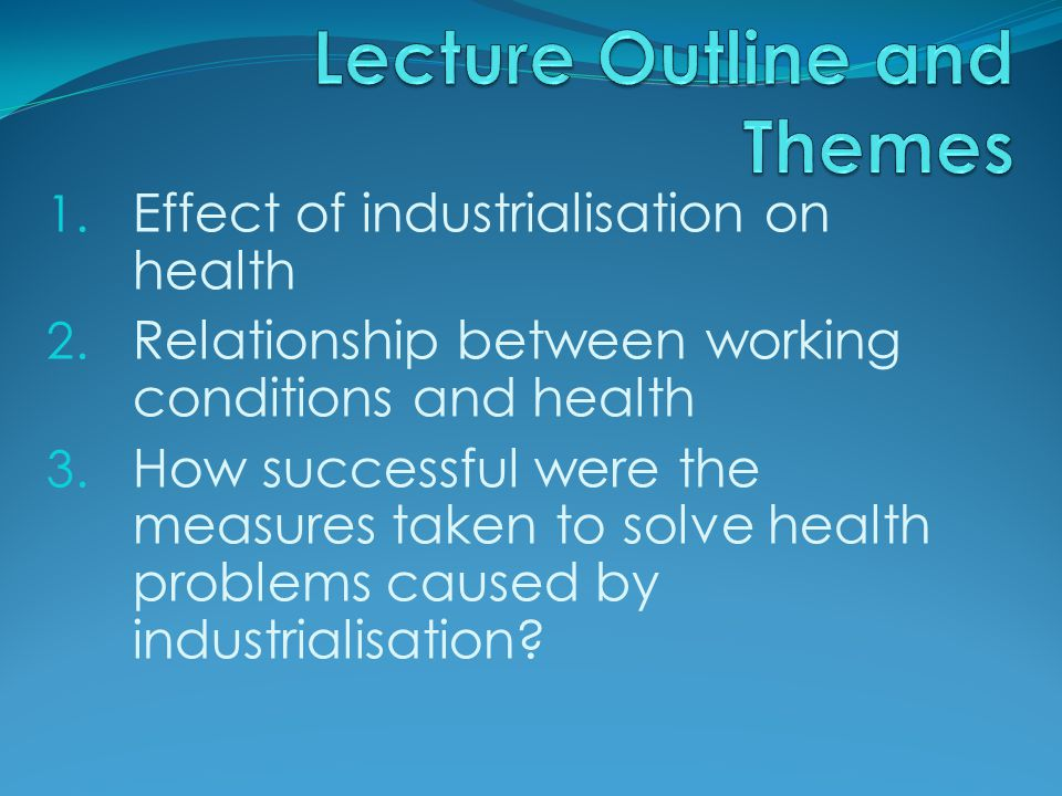 1. Effect of industrialisation on health 2. Relationship between working conditions and health 3.