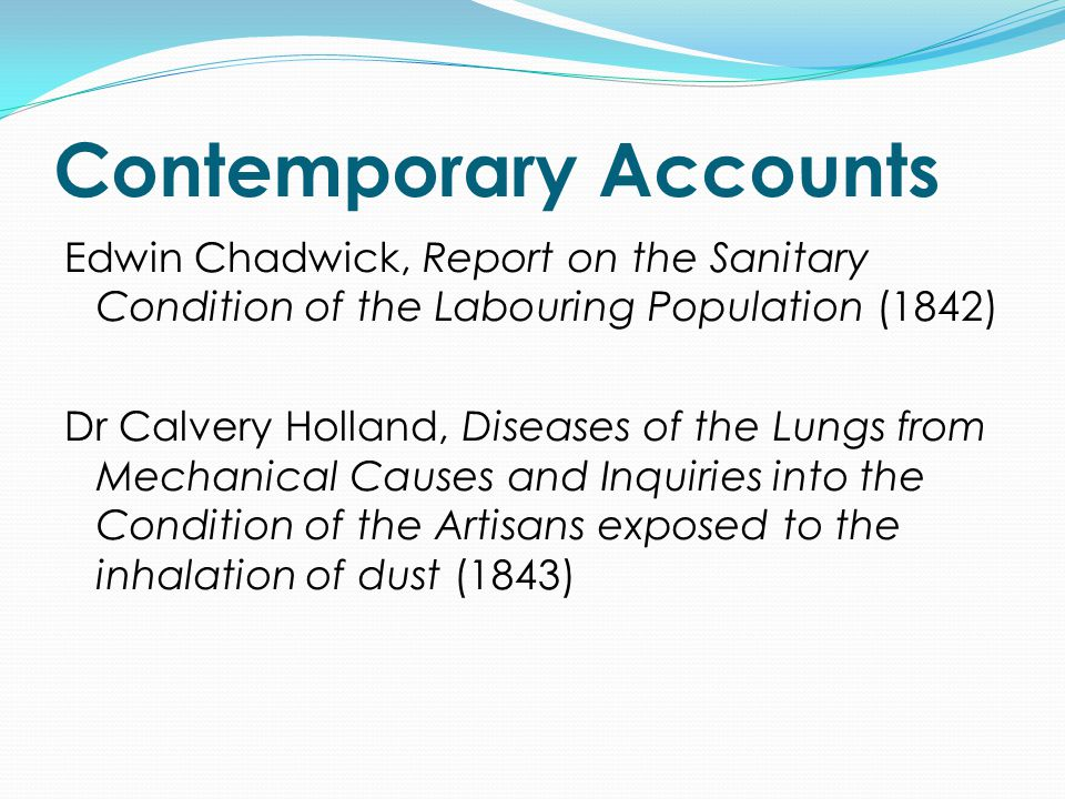 Contemporary Accounts Edwin Chadwick, Report on the Sanitary Condition of the Labouring Population (1842) Dr Calvery Holland, Diseases of the Lungs from Mechanical Causes and Inquiries into the Condition of the Artisans exposed to the inhalation of dust (1843)