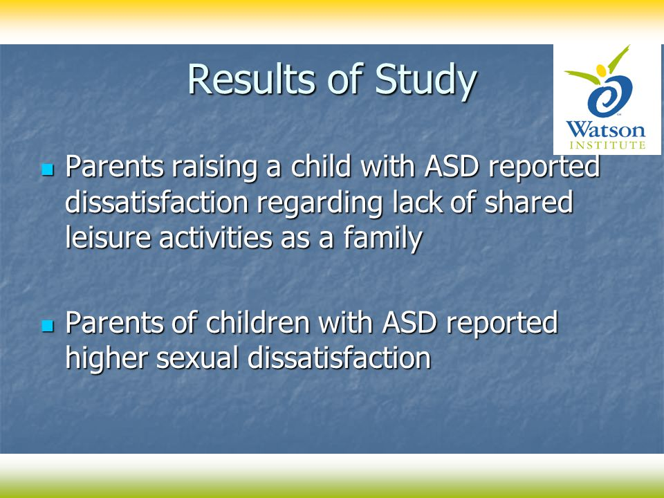 Results of Study Parents raising a child with ASD reported dissatisfaction regarding lack of shared leisure activities as a family Parents raising a c