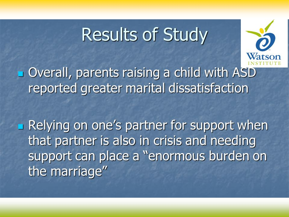 Results of Study Overall, parents raising a child with ASD reported greater marital dissatisfaction Overall, parents raising a child with ASD reported greater marital dissatisfaction Relying on one's partner for support when that partner is also in crisis and needing support can place a enormous burden on the marriage Relying on one's partner for support when that partner is also in crisis and needing support can place a enormous burden on the marriage