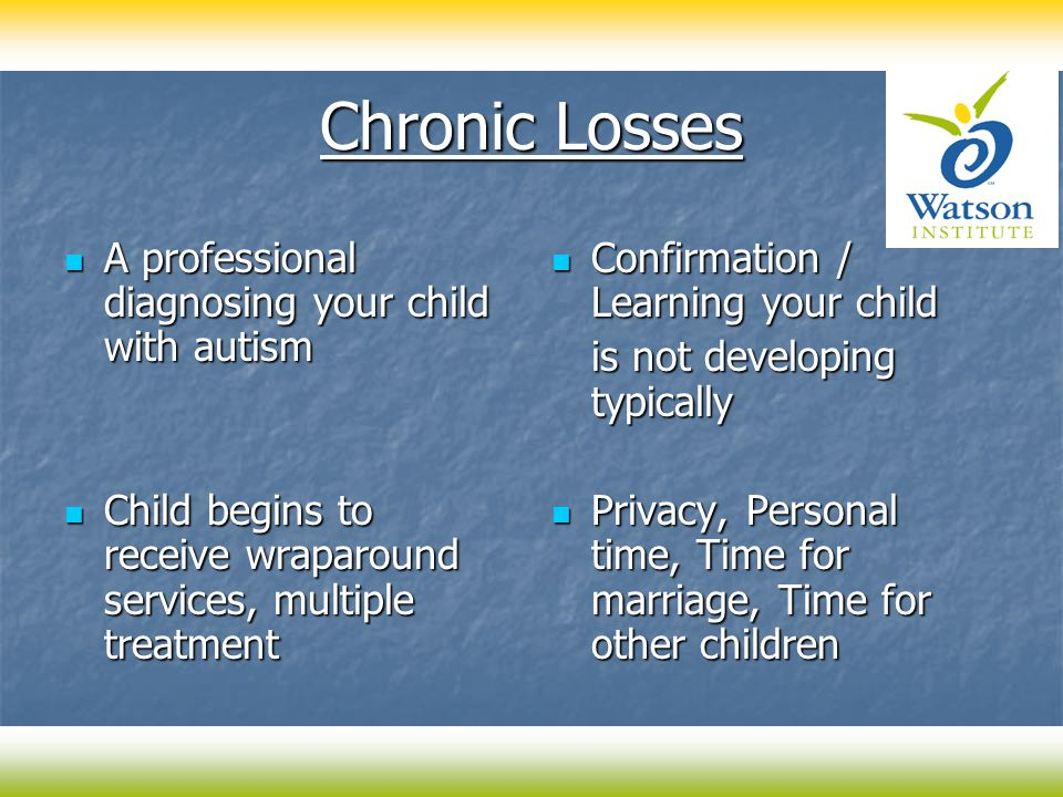 Chronic Losses A professional diagnosing your child with autism A professional diagnosing your child with autism Child begins to receive wraparound services, multiple treatment Child begins to receive wraparound services, multiple treatment Confirmation / Learning your child Confirmation / Learning your child is not developing typically Privacy, Personal time, Time for marriage, Time for other children Privacy, Personal time, Time for marriage, Time for other children