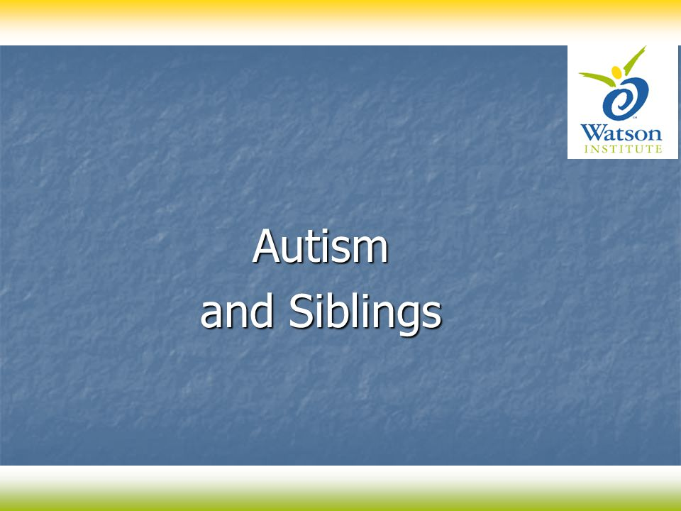 Autism Autism and Siblings and Siblings