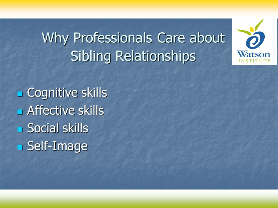 Why Professionals Care about Sibling Relationships Cognitive skills Cognitive skills Affective skills Affective skills Social skills Social skills Sel