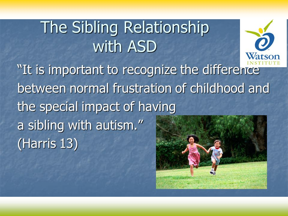 "The Sibling Relationship with ASD ""It is important to recognize the difference between normal frustration of childhood and the special impact of havin"