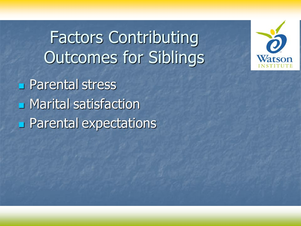 Factors Contributing Outcomes for Siblings Parental stress Parental stress Marital satisfaction Marital satisfaction Parental expectations Parental expectations