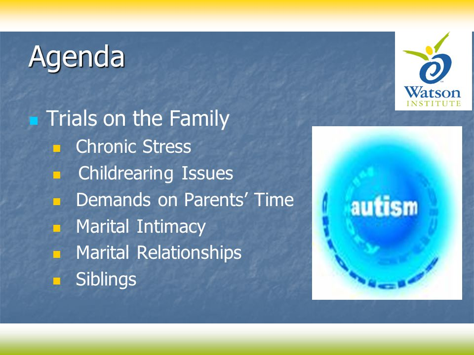 Agenda Trials on the Family Chronic Stress Childrearing Issues Demands on Parents' Time Marital Intimacy Marital Relationships Siblings