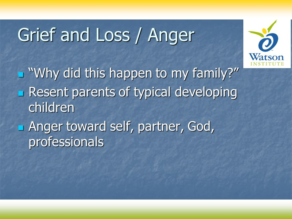 Grief and Loss / Anger Why did this happen to my family Why did this happen to my family Resent parents of typical developing children Resent parents of typical developing children Anger toward self, partner, God, professionals Anger toward self, partner, God, professionals