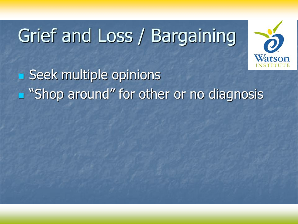 Grief and Loss / Bargaining Seek multiple opinions Seek multiple opinions Shop around for other or no diagnosis Shop around for other or no diagnosis