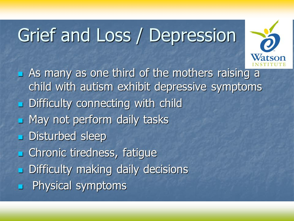 Grief and Loss / Depression As many as one third of the mothers raising a child with autism exhibit depressive symptoms As many as one third of the mothers raising a child with autism exhibit depressive symptoms Difficulty connecting with child Difficulty connecting with child May not perform daily tasks May not perform daily tasks Disturbed sleep Disturbed sleep Chronic tiredness, fatigue Chronic tiredness, fatigue Difficulty making daily decisions Difficulty making daily decisions Physical symptoms Physical symptoms