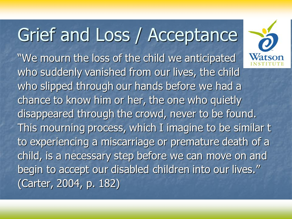 Grief and Loss / Acceptance We mourn the loss of the child we anticipated who suddenly vanished from our lives, the child who slipped through our hands before we had a chance to know him or her, the one who quietly disappeared through the crowd, never to be found.