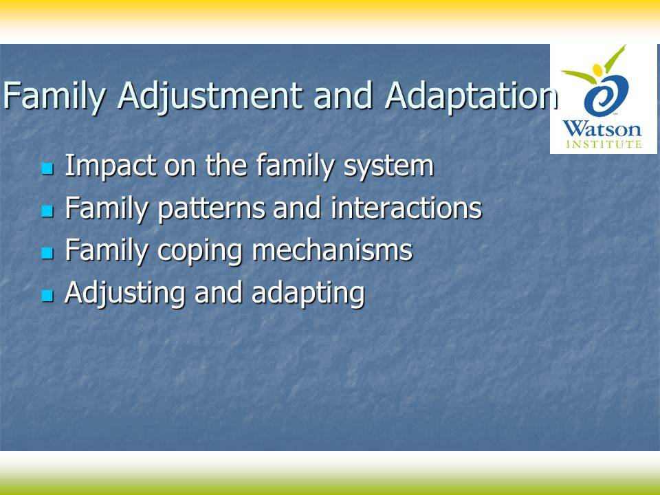 Family Adjustment and Adaptation Impact on the family system Impact on the family system Family patterns and interactions Family patterns and interactions Family coping mechanisms Family coping mechanisms Adjusting and adapting Adjusting and adapting