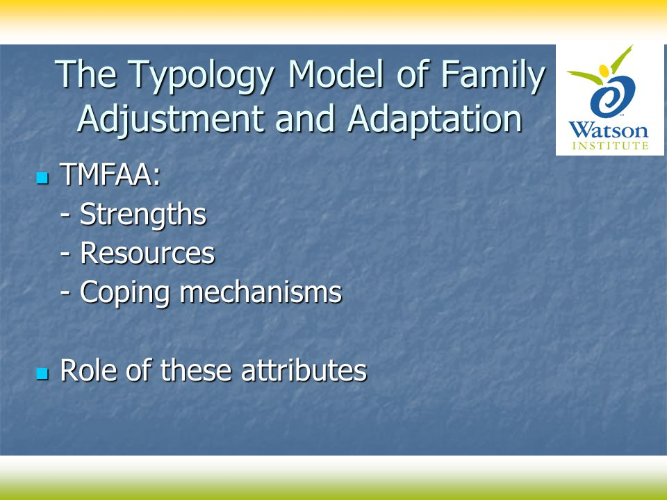 The Typology Model of Family Adjustment and Adaptation TMFAA: TMFAA: - Strengths - Resources - Coping mechanisms Role of these attributes Role of these attributes