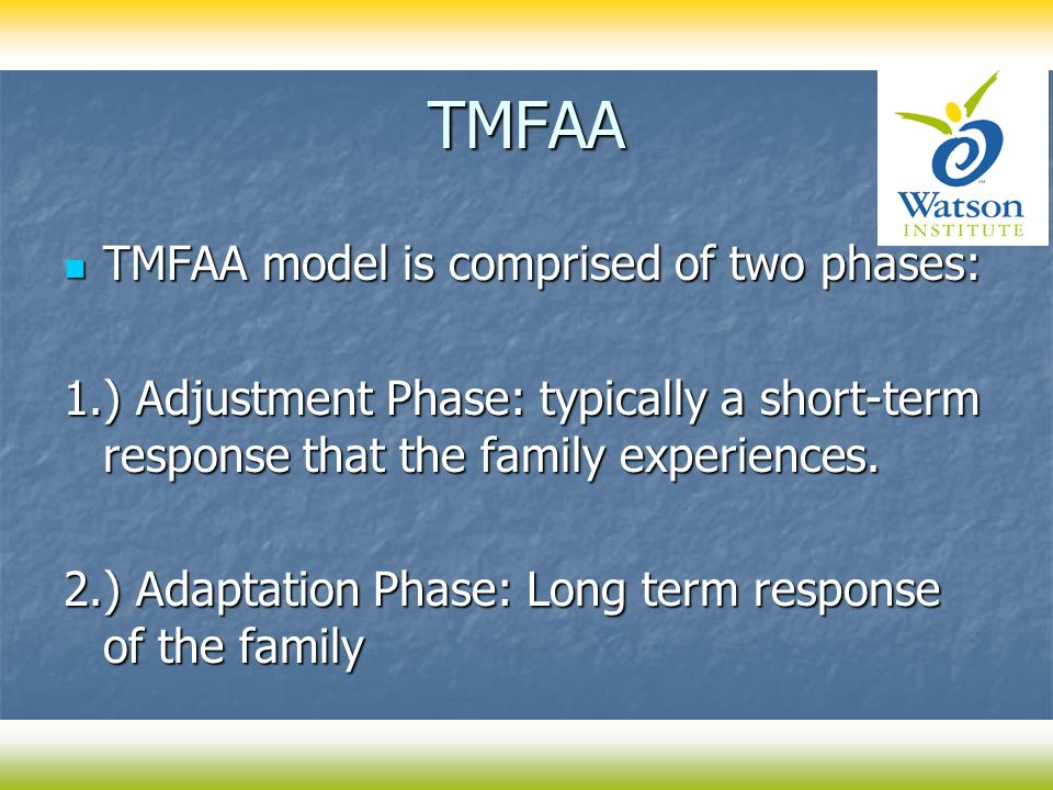 TMFAA TMFAA model is comprised of two phases: TMFAA model is comprised of two phases: 1.) Adjustment Phase: typically a short-term response that the family experiences.