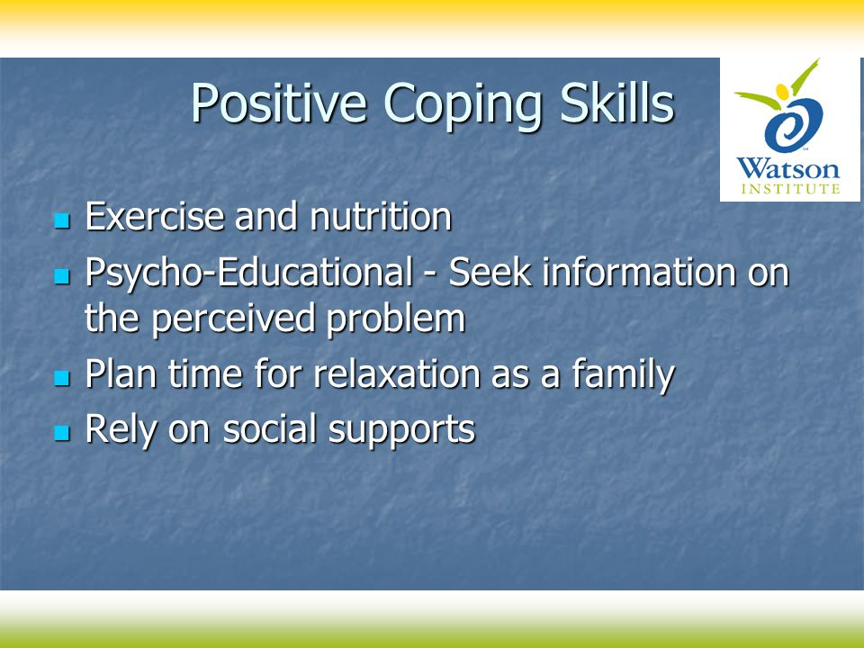 Positive Coping Skills Exercise and nutrition Exercise and nutrition Psycho-Educational - Seek information on the perceived problem Psycho-Educational - Seek information on the perceived problem Plan time for relaxation as a family Plan time for relaxation as a family Rely on social supports Rely on social supports