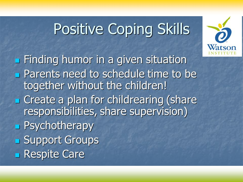 Positive Coping Skills Finding humor in a given situation Finding humor in a given situation Parents need to schedule time to be together without the children.