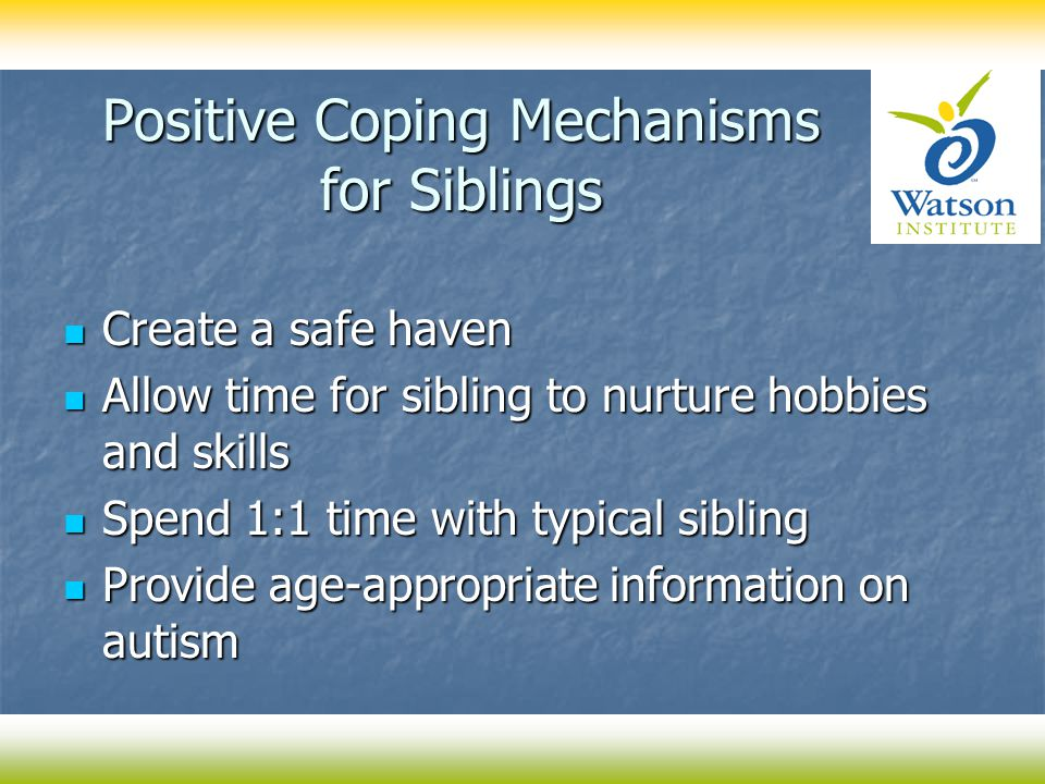 Positive Coping Mechanisms for Siblings Create a safe haven Create a safe haven Allow time for sibling to nurture hobbies and skills Allow time for si
