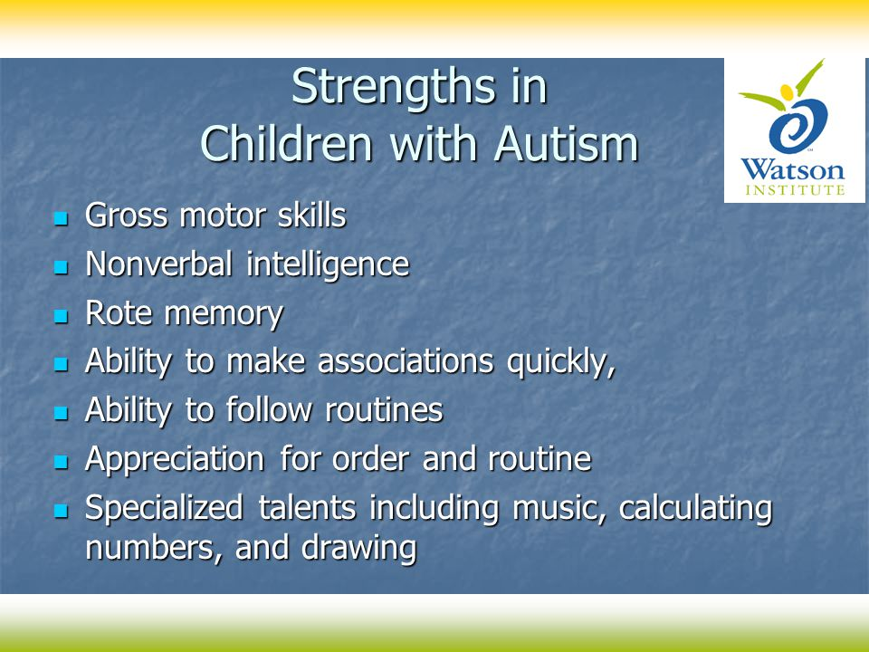 Strengths in Children with Autism Gross motor skills Gross motor skills Nonverbal intelligence Nonverbal intelligence Rote memory Rote memory Ability to make associations quickly, Ability to make associations quickly, Ability to follow routines Ability to follow routines Appreciation for order and routine Appreciation for order and routine Specialized talents including music, calculating numbers, and drawing Specialized talents including music, calculating numbers, and drawing