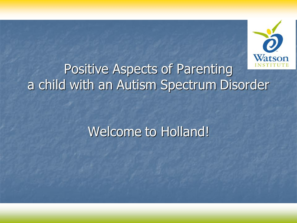 Positive Aspects of Parenting a child with an Autism Spectrum Disorder Welcome to Holland!