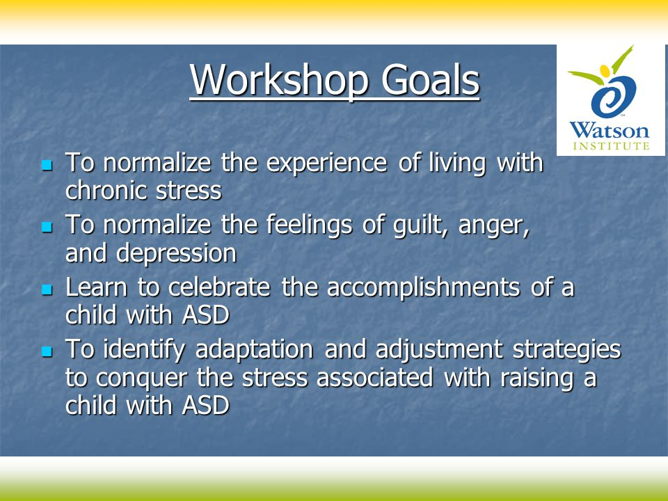 Workshop Goals To normalize the experience of living with chronic stress To normalize the experience of living with chronic stress To normalize the feelings of guilt, anger, and depression To normalize the feelings of guilt, anger, and depression Learn to celebrate the accomplishments of a child with ASD Learn to celebrate the accomplishments of a child with ASD To identify adaptation and adjustment strategies to conquer the stress associated with raising a child with ASD To identify adaptation and adjustment strategies to conquer the stress associated with raising a child with ASD
