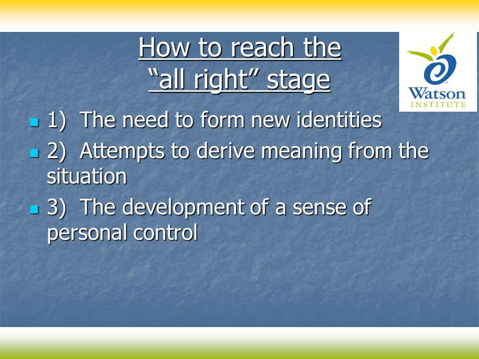 How to reach the all right stage 1) The need to form new identities 1) The need to form new identities 2) Attempts to derive meaning from the situation 2) Attempts to derive meaning from the situation 3) The development of a sense of personal control 3) The development of a sense of personal control