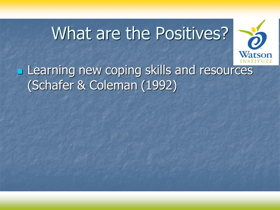 What are the Positives? Learning new coping skills and resources (Schafer & Coleman (1992) Learning new coping skills and resources (Schafer & Coleman