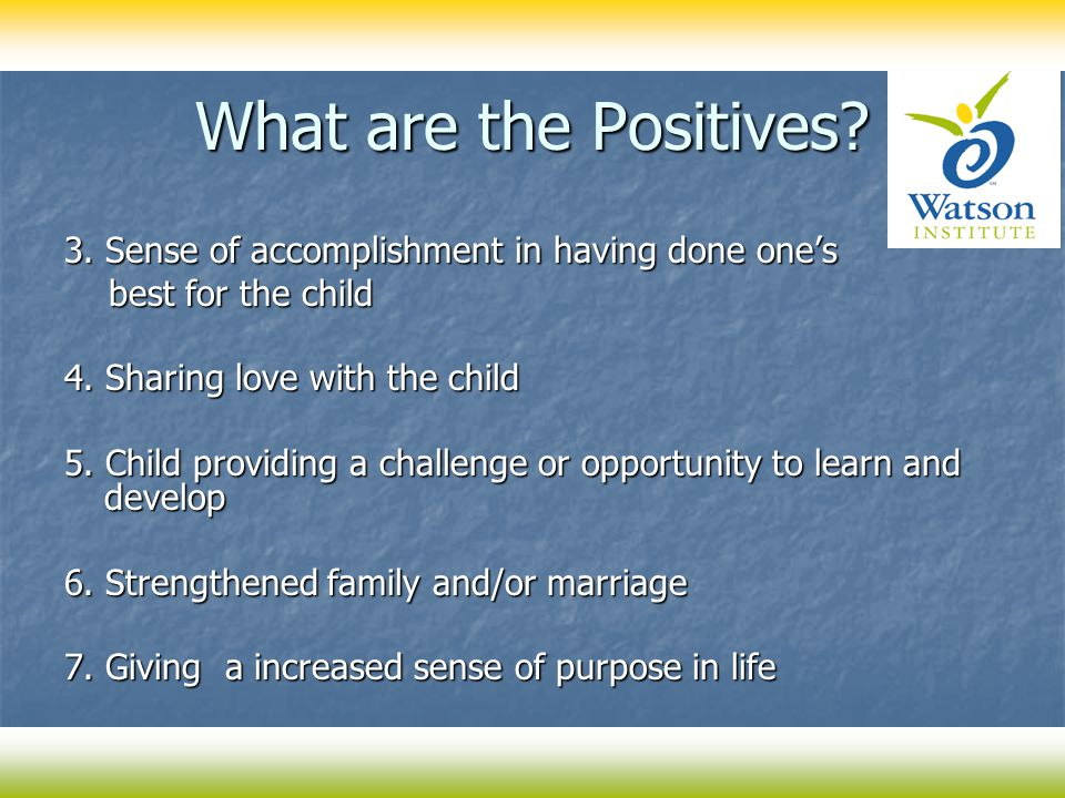 What are the Positives? 3. Sense of accomplishment in having done one's best for the child best for the child 4. Sharing love with the child 5. Child