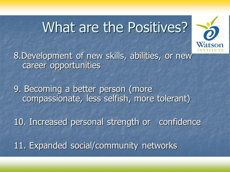 What are the Positives? 8.Development of new skills, abilities, or new career opportunities 9. Becoming a better person (more compassionate, less self