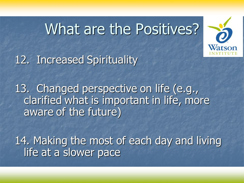 What are the Positives? 12. Increased Spirituality 13. Changed perspective on life (e.g., clarified what is important in life, more aware of the futur