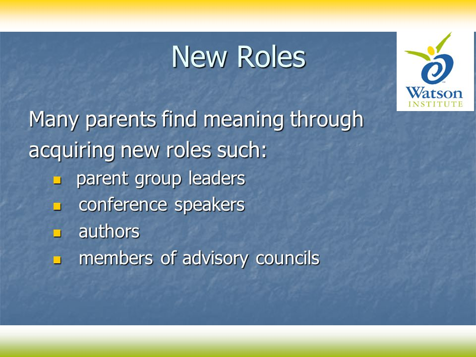 New Roles Many parents find meaning through acquiring new roles such: parent group leaders parent group leaders conference speakers conference speaker
