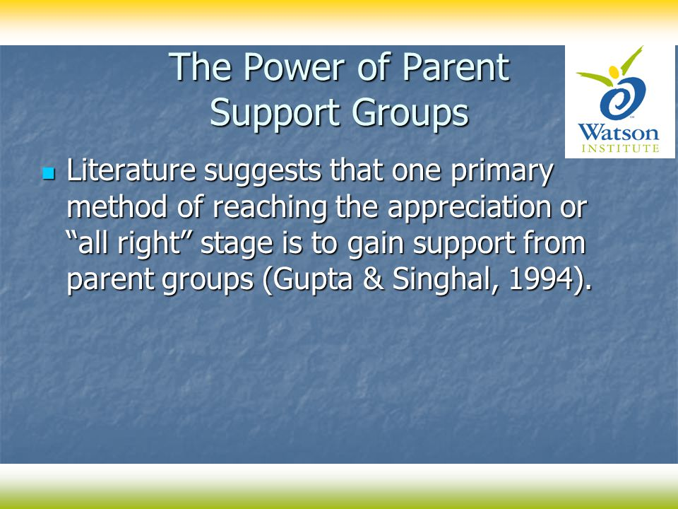 The Power of Parent Support Groups Literature suggests that one primary method of reaching the appreciation or all right stage is to gain support from parent groups (Gupta & Singhal, 1994).