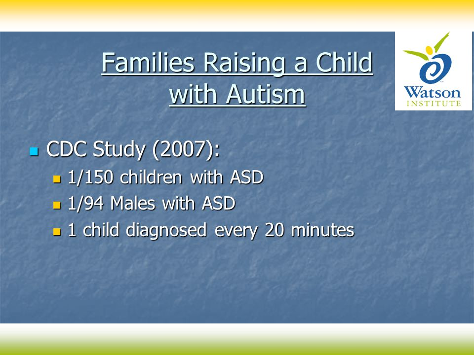 Families Raising a Child with Autism CDC Study (2007): CDC Study (2007): 1/150 children with ASD 1/150 children with ASD 1/94 Males with ASD 1/94 Males with ASD 1 child diagnosed every 20 minutes 1 child diagnosed every 20 minutes