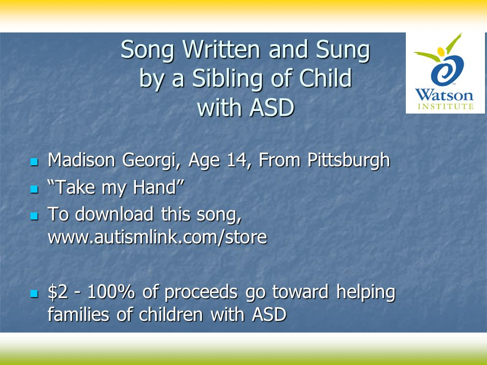 "Song Written and Sung by a Sibling of Child with ASD Madison Georgi, Age 14, From Pittsburgh Madison Georgi, Age 14, From Pittsburgh ""Take my Hand"" ""T"