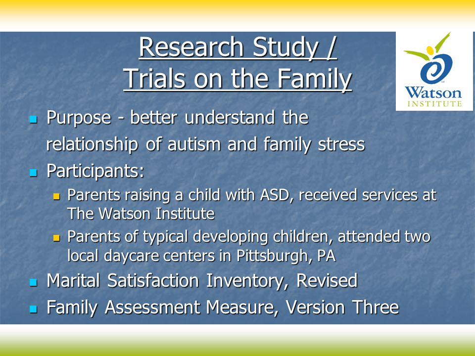 Research Study / Trials on the Family Purpose - better understand the Purpose - better understand the relationship of autism and family stress relationship of autism and family stress Participants: Participants: Parents raising a child with ASD, received services at The Watson Institute Parents raising a child with ASD, received services at The Watson Institute Parents of typical developing children, attended two local daycare centers in Pittsburgh, PA Parents of typical developing children, attended two local daycare centers in Pittsburgh, PA Marital Satisfaction Inventory, Revised Marital Satisfaction Inventory, Revised Family Assessment Measure, Version Three Family Assessment Measure, Version Three
