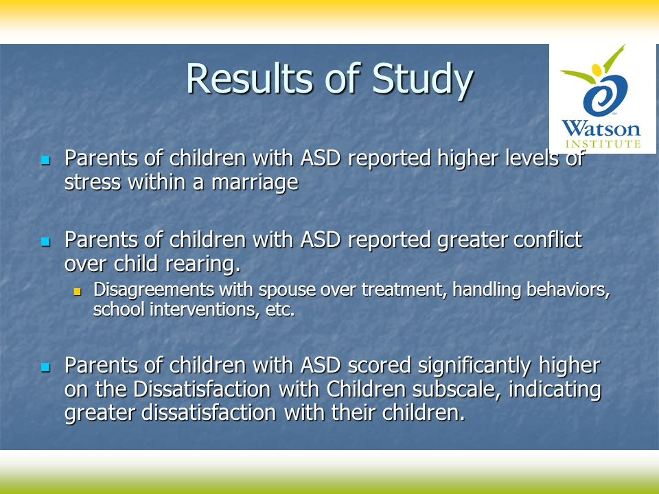 Results of Study Parents of children with ASD reported higher levels of stress within a marriage Parents of children with ASD reported higher levels o