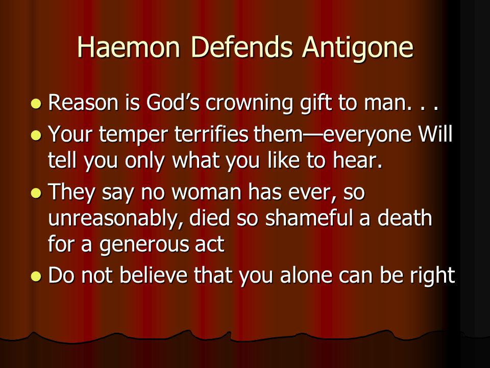 Haemon Defends Antigone Reason is God's crowning gift to man... Reason is God's crowning gift to man... Your temper terrifies them—everyone Will tell